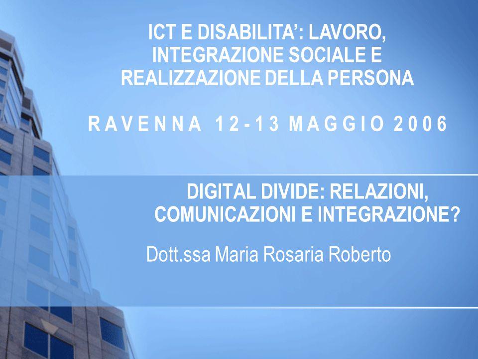 DIGITAL DIVIDE: RELAZIONI, COMUNICAZIONI E INTEGRAZIONE? Dott.ssa Maria Rosaria Roberto ICT E DISABILITA: LAVORO, INTEGRAZIONE SOCIALE E REALIZZAZIONE