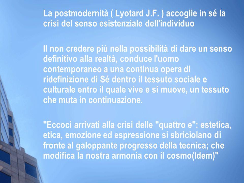 La postmodernità ( Lyotard J.F. ) accoglie in sé la crisi del senso esistenziale dell'individuo Il non credere più nella possibilità di dare un senso