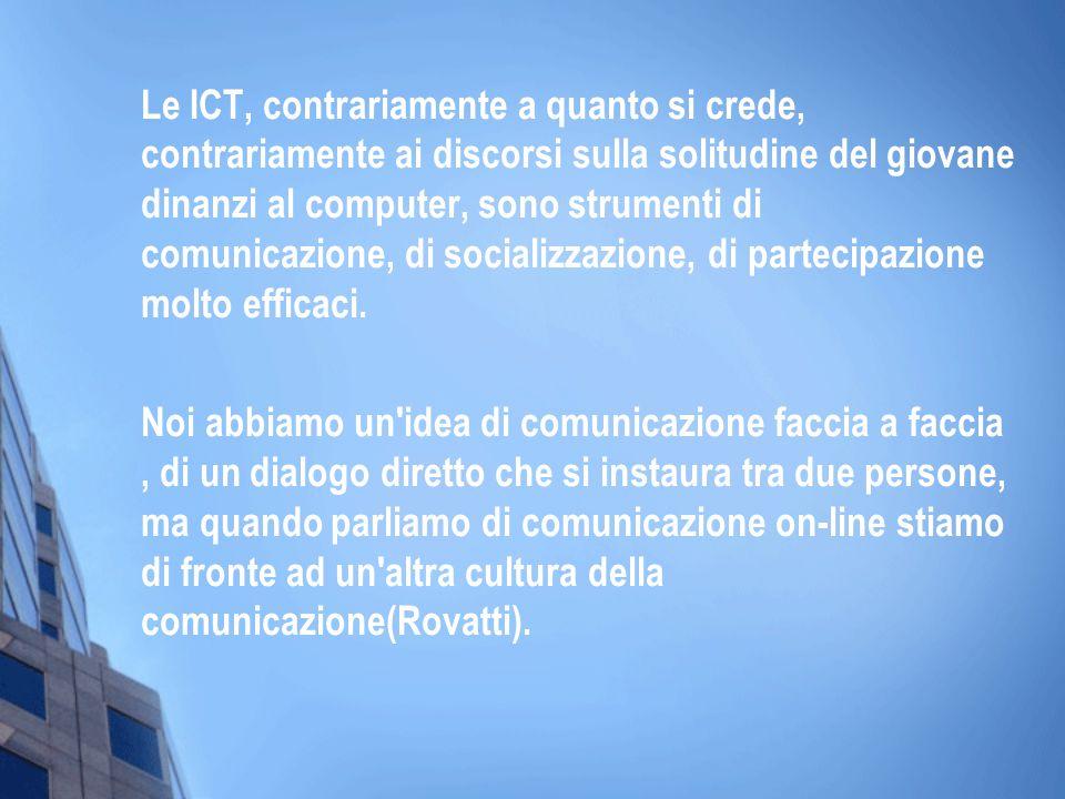 Le ICT, contrariamente a quanto si crede, contrariamente ai discorsi sulla solitudine del giovane dinanzi al computer, sono strumenti di comunicazione