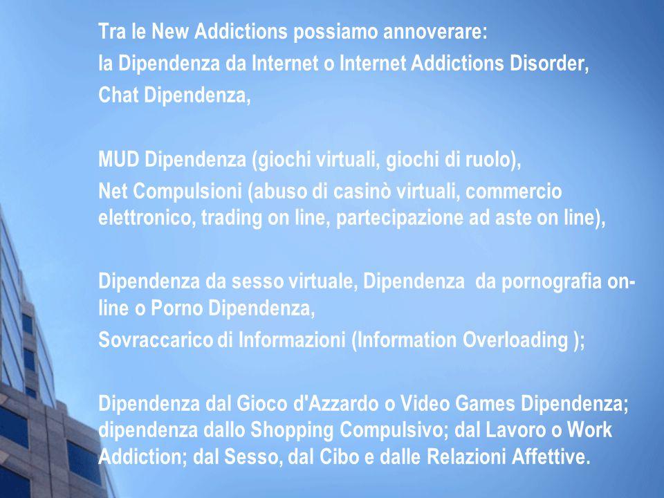 Tra le New Addictions possiamo annoverare: la Dipendenza da Internet o Internet Addictions Disorder, Chat Dipendenza, MUD Dipendenza (giochi virtuali,