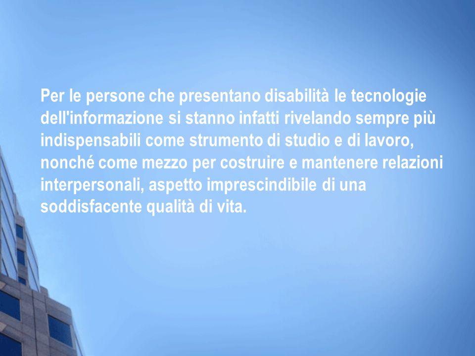 Per le persone che presentano disabilità le tecnologie dell'informazione si stanno infatti rivelando sempre più indispensabili come strumento di studi