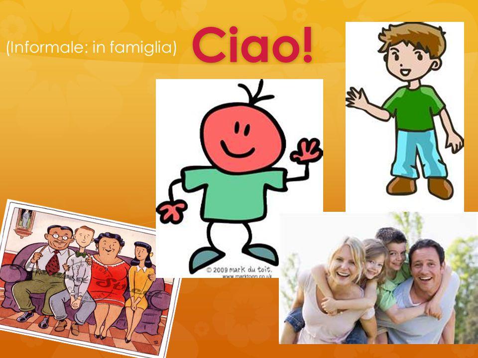 Ciao! Ciao! (Informale: in famiglia)
