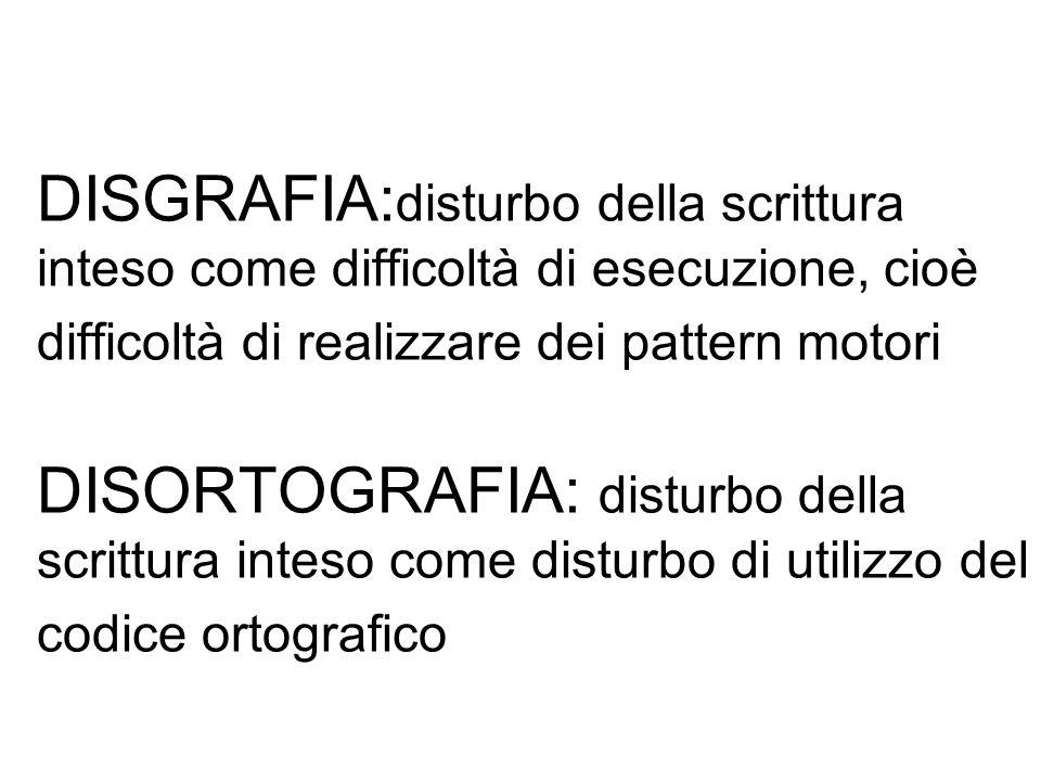 DISGRAFIA: disturbo della scrittura inteso come difficoltà di esecuzione, cioè difficoltà di realizzare dei pattern motori DISORTOGRAFIA: disturbo del
