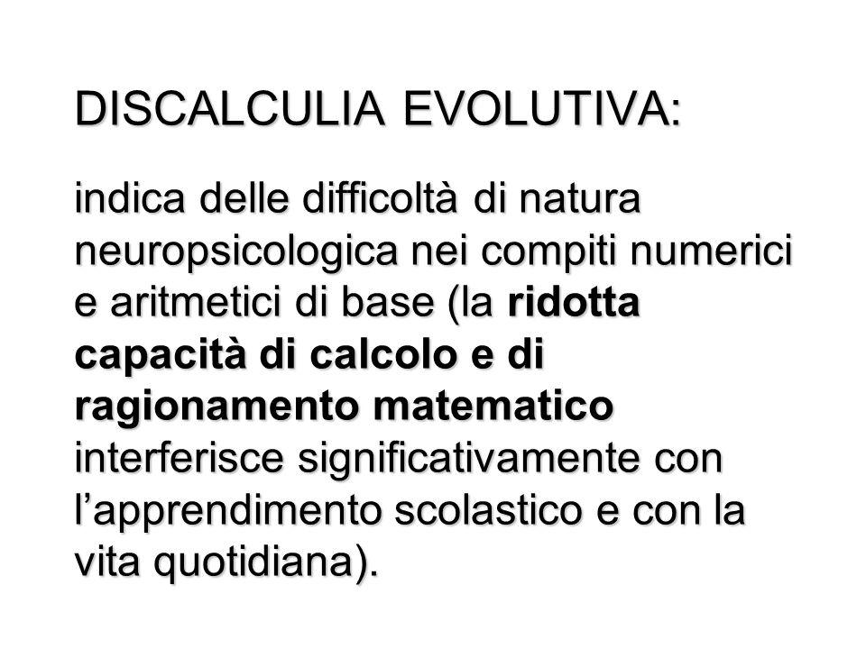 DISCALCULIA EVOLUTIVA: indica delle difficoltà di natura neuropsicologica nei compiti numerici e aritmetici di base (la ridotta capacità di calcolo e