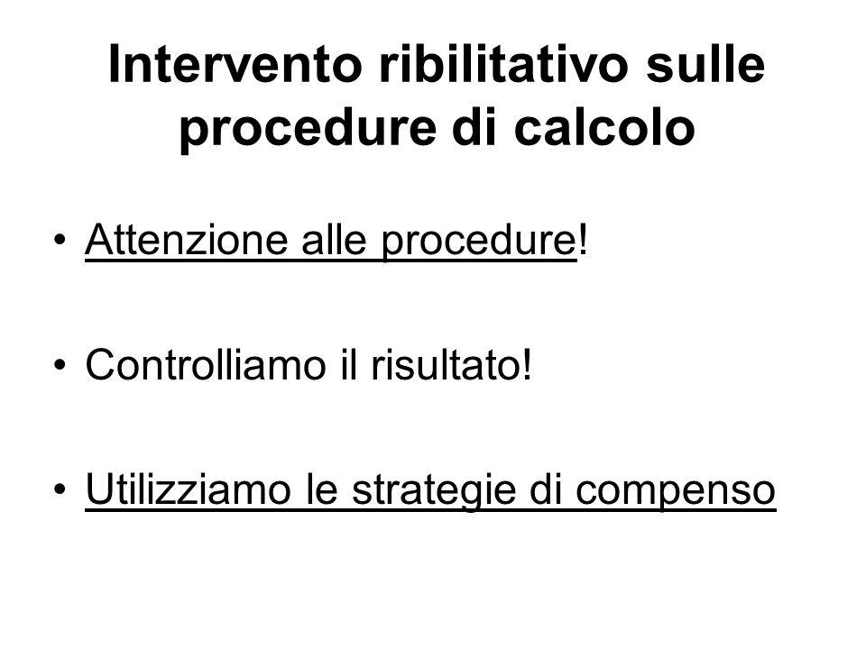 Intervento ribilitativo sulle procedure di calcolo Attenzione alle procedure! Controlliamo il risultato! Utilizziamo le strategie di compenso