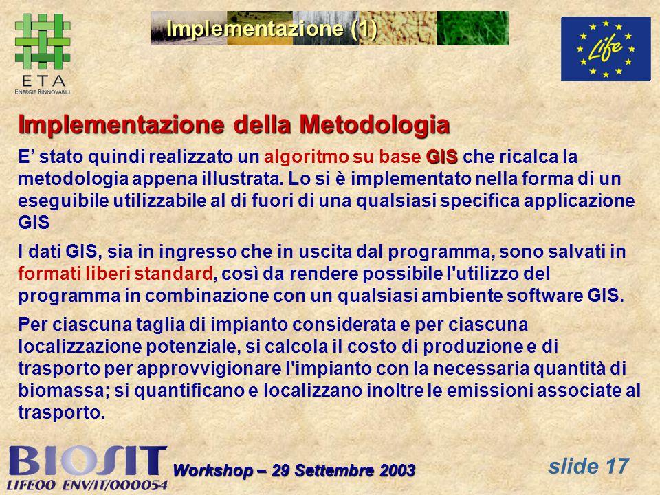 slide 17 Workshop – 29 Settembre 2003 Implementazione (1) Implementazione della Metodologia GIS E stato quindi realizzato un algoritmo su base GIS che ricalca la metodologia appena illustrata.