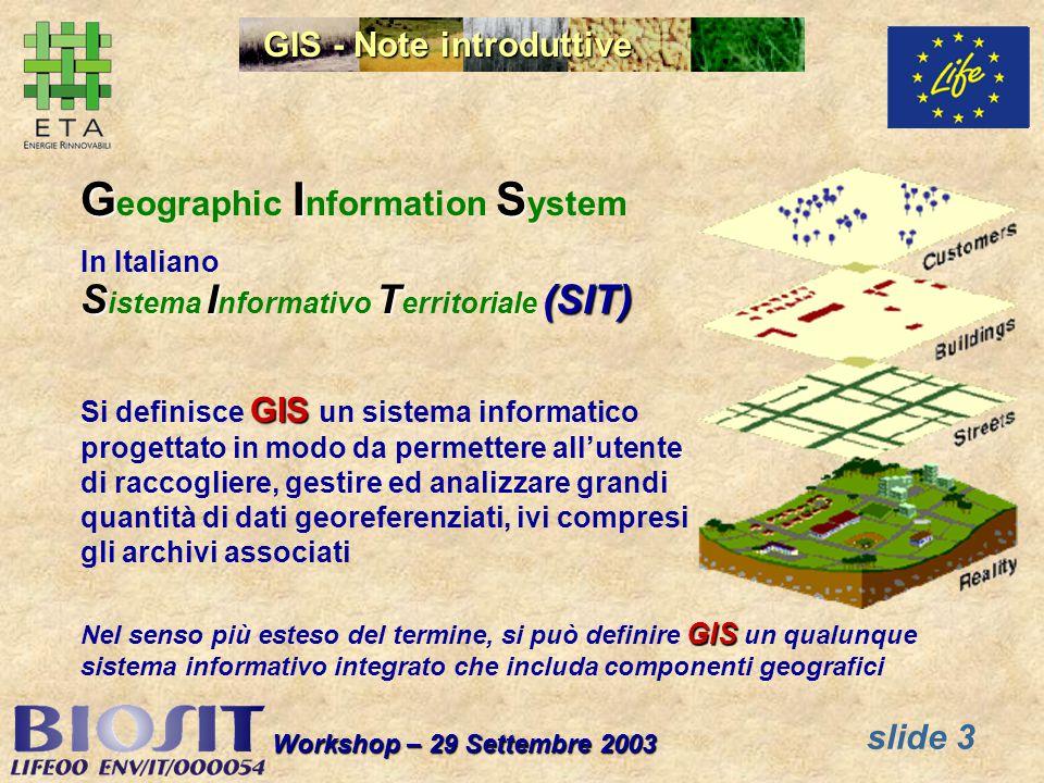 slide 3 Workshop – 29 Settembre 2003 GIS G eographic I nformation S ystem In Italiano SIT(SIT) S istema I nformativo T erritoriale (SIT) GIS Si definisce GIS un sistema informatico progettato in modo da permettere allutente di raccogliere, gestire ed analizzare grandi quantità di dati georeferenziati, ivi compresi gli archivi associati GIS Nel senso più esteso del termine, si può definire GIS un qualunque sistema informativo integrato che includa componenti geografici GIS - Note introduttive