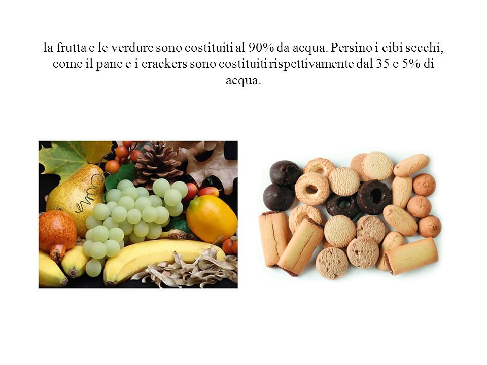 la frutta e le verdure sono costituiti al 90% da acqua. Persino i cibi secchi, come il pane e i crackers sono costituiti rispettivamente dal 35 e 5% d