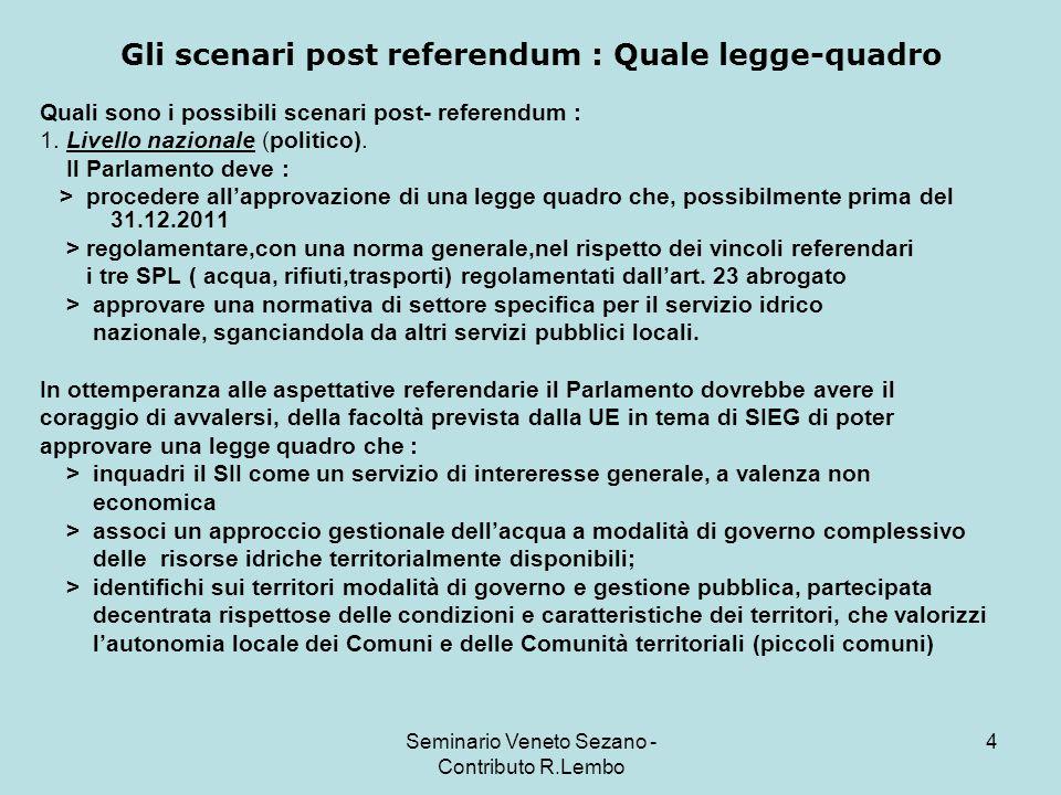 Seminario Veneto Sezano - Contributo R.Lembo 5 Gli scenari post referendum : Quale legge-quadro Attualmente in Parlamento sono depositati due proposte di legge specifiche di settore riferite però solo al Servizio idrico.