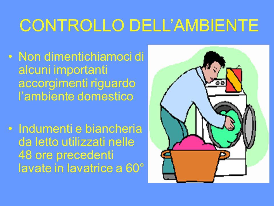 CONTROLLO DELLAMBIENTE Non dimentichiamoci di alcuni importanti accorgimenti riguardo lambiente domestico Indumenti e biancheria da letto utilizzati nelle 48 ore precedenti lavate in lavatrice a 60°