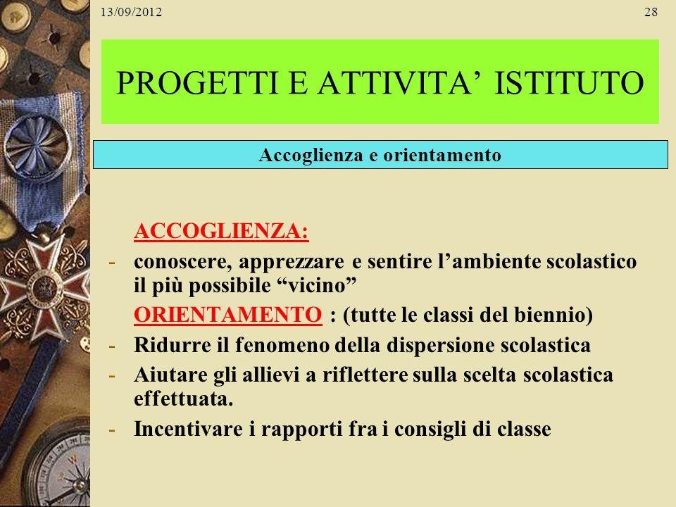 13/09/201228 PROGETTI E ATTIVITA ISTITUTO ACCOGLIENZA: -conoscere, apprezzare e sentire lambiente scolastico il più possibile vicino ORIENTAMENTO : (t
