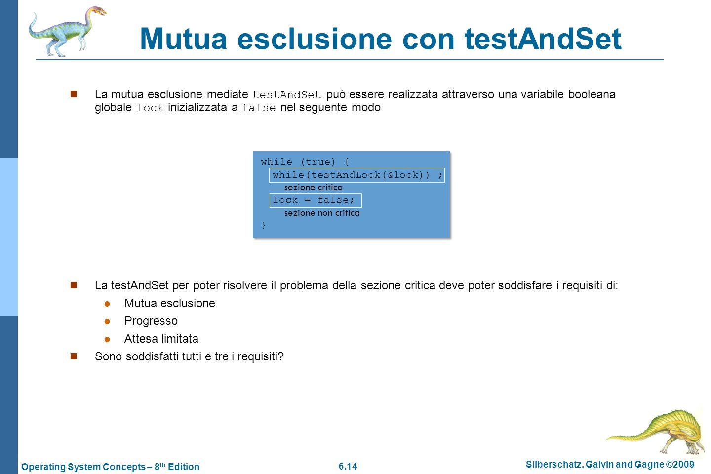 6.14 Silberschatz, Galvin and Gagne ©2009 Operating System Concepts – 8 th Edition Mutua esclusione con testAndSet La mutua esclusione mediate testAnd