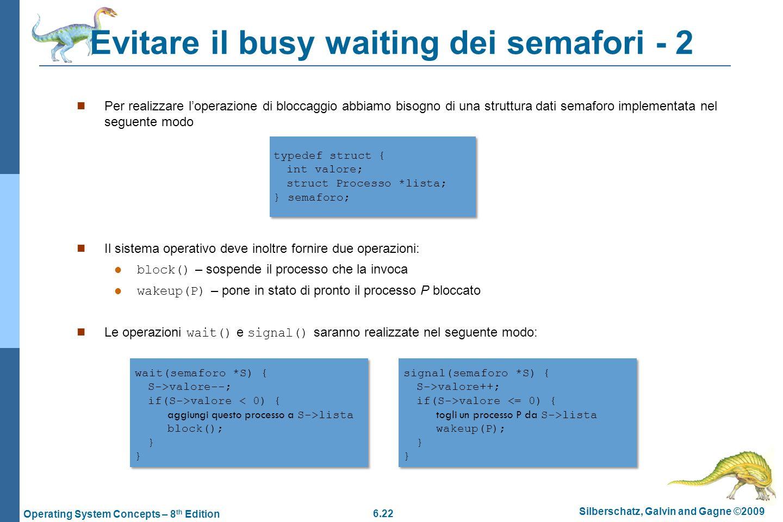 6.22 Silberschatz, Galvin and Gagne ©2009 Operating System Concepts – 8 th Edition Evitare il busy waiting dei semafori - 2 Per realizzare loperazione