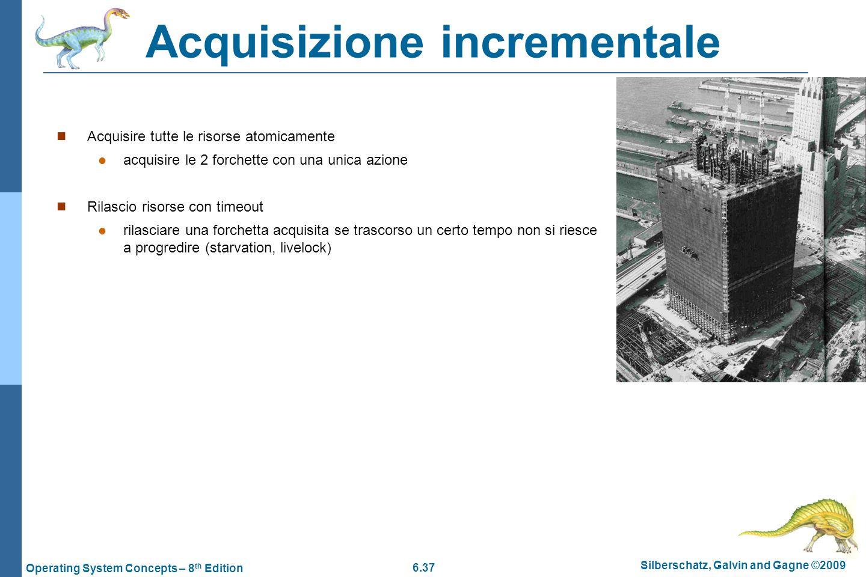 6.37 Silberschatz, Galvin and Gagne ©2009 Operating System Concepts – 8 th Edition Acquisizione incrementale Acquisire tutte le risorse atomicamente a