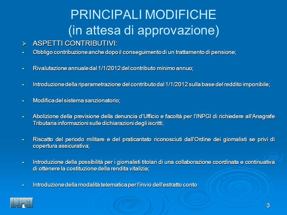 3 PRINCIPALI MODIFICHE (in attesa di approvazione) ASPETTI CONTRIBUTIVI: ASPETTI CONTRIBUTIVI: Obbligo contribuzione anche dopo il conseguimento di un trattamento di pensione; Obbligo contribuzione anche dopo il conseguimento di un trattamento di pensione; Rivalutazione annuale dal 1/1/2012 del contributo minimo annuo; Rivalutazione annuale dal 1/1/2012 del contributo minimo annuo; Introduzione della riparametrazione del contributo dal 1/1/2012 sulla base del reddito imponibile; Introduzione della riparametrazione del contributo dal 1/1/2012 sulla base del reddito imponibile; Modifica del sistema sanzionatorio; Modifica del sistema sanzionatorio; Abolizione della previsione della denuncia dUfficio e facoltà per lINPGI di richiedere allAnagrafe Tributaria informazioni sulle dichiarazioni degli iscritti; Abolizione della previsione della denuncia dUfficio e facoltà per lINPGI di richiedere allAnagrafe Tributaria informazioni sulle dichiarazioni degli iscritti; Riscatto del periodo militare e del praticantato riconosciuti dallOrdine dei giornalisti se privi di copertura assicurativa; Riscatto del periodo militare e del praticantato riconosciuti dallOrdine dei giornalisti se privi di copertura assicurativa; Introduzione della possibilità per i giornalisti titolari di una collaborazione coordinata e continuativa di ottenere la costituzione della rendita vitalizia; Introduzione della possibilità per i giornalisti titolari di una collaborazione coordinata e continuativa di ottenere la costituzione della rendita vitalizia; Introduzione della modalità telematica per linvio dellestratto conto Introduzione della modalità telematica per linvio dellestratto conto