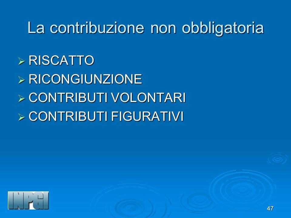 47 La contribuzione non obbligatoria RISCATTO RISCATTO RICONGIUNZIONE RICONGIUNZIONE CONTRIBUTI VOLONTARI CONTRIBUTI VOLONTARI CONTRIBUTI FIGURATIVI CONTRIBUTI FIGURATIVI