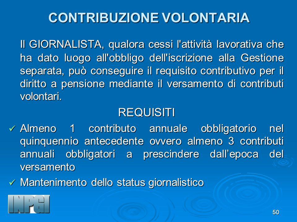 50 CONTRIBUZIONE VOLONTARIA Il GIORNALISTA, qualora cessi l attività lavorativa che ha dato luogo all obbligo dell iscrizione alla Gestione separata, può conseguire il requisito contributivo per il diritto a pensione mediante il versamento di contributi volontari.