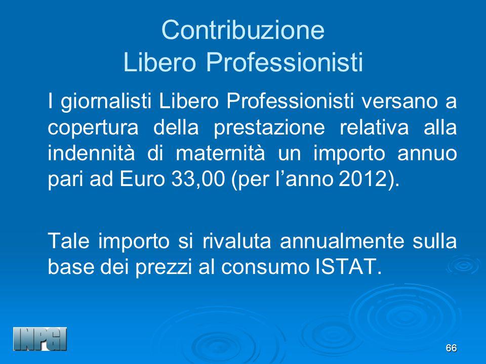 66 Contribuzione Libero Professionisti I giornalisti Libero Professionisti versano a copertura della prestazione relativa alla indennità di maternità un importo annuo pari ad Euro 33,00 (per lanno 2012).