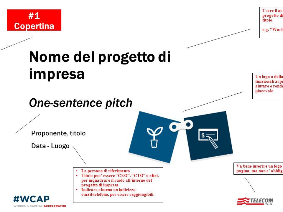 Proponente, titolo Data - Luogo Nome del progetto di impresa One-sentence pitch #1 Copertina Slide di copertina che agganci lattenzione Un logo o dell