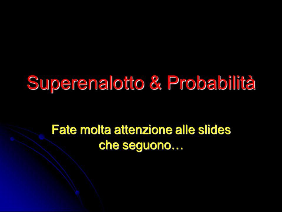 Superenalotto & Probabilità Fate molta attenzione alle slides che seguono…
