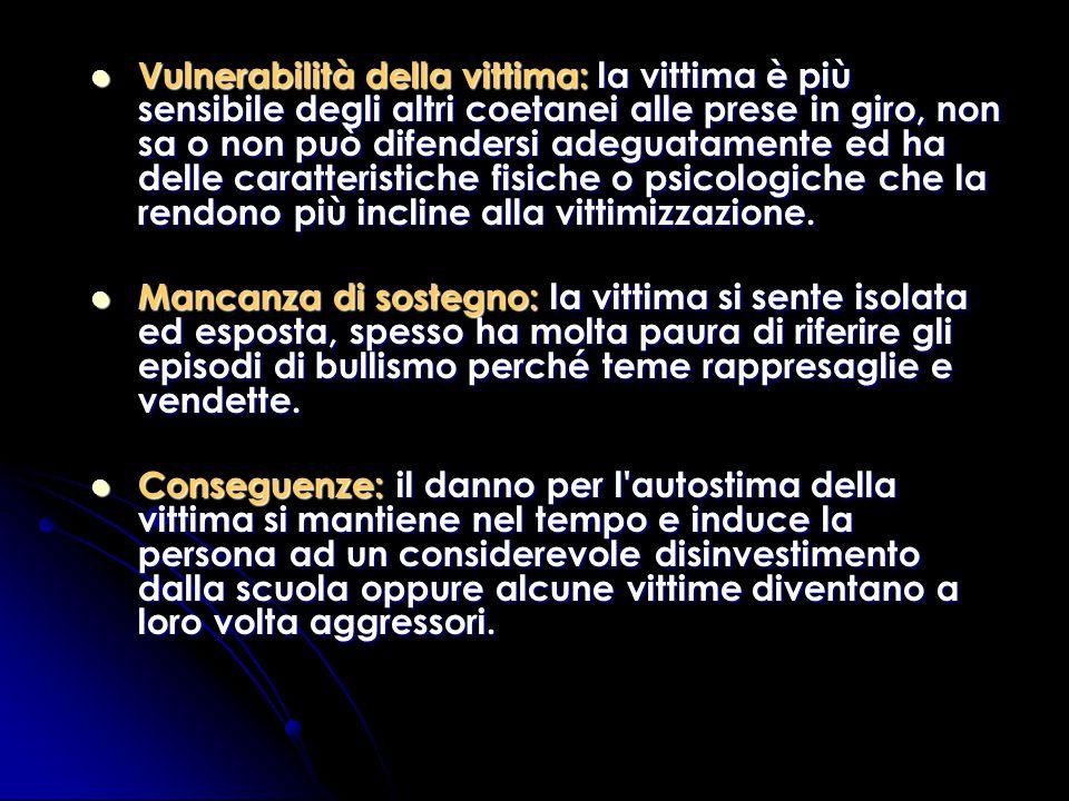 Vulnerabilità della vittima: la vittima è più sensibile degli altri coetanei alle prese in giro, non sa o non può difendersi adeguatamente ed ha delle