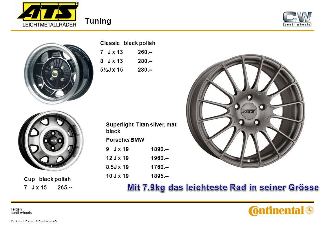 Felgen conti wheels Tuning 13 / Autor / Datum © Continental AG Classic black polish 7 J x 13260.-- 8 J x 13280.-- 5½J x 15280.-- Cup black polish 7 J x 15265.-- Superlight Titan silver, mat black Porsche/ BMW 9 J x 191890.-- 12 J x 191960.-- 8.5J x 191760.-- 10 J x 191895.--
