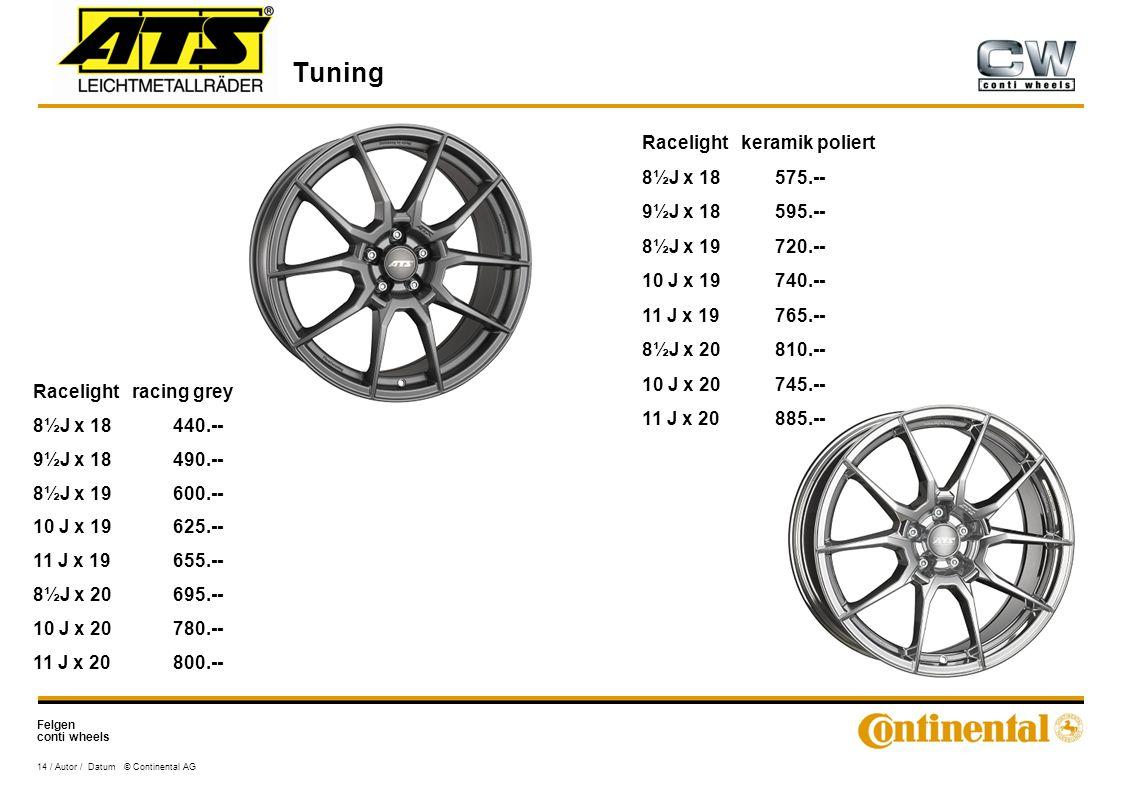 Felgen conti wheels Tuning 14 / Autor / Datum © Continental AG Racelight racing grey 8½J x 18440.-- 9½J x 18490.-- 8½J x 19600.-- 10 J x 19625.-- 11 J x 19655.-- 8½J x 20695.-- 10 J x 20780.-- 11 J x 20800.-- Racelight keramik poliert 8½J x 18575.-- 9½J x 18595.-- 8½J x 19720.-- 10 J x 19740.-- 11 J x 19765.-- 8½J x 20810.-- 10 J x 20745.-- 11 J x 20885.--