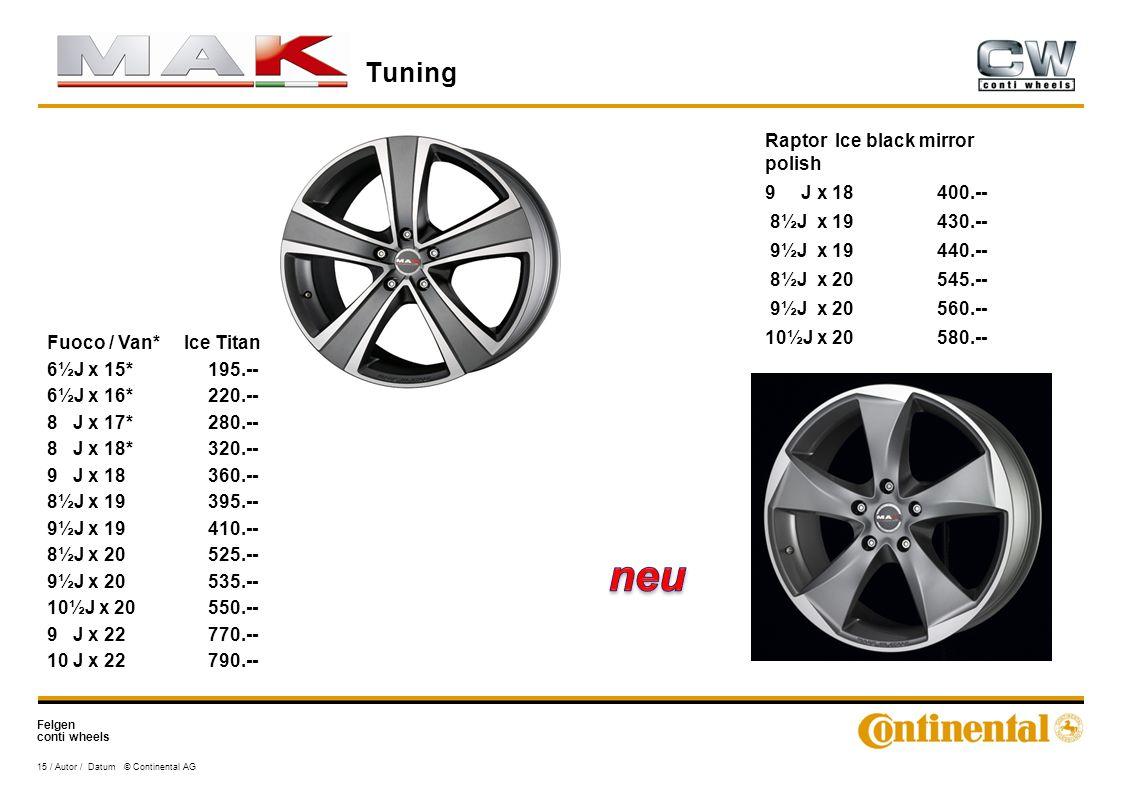 Felgen conti wheels Tuning 15 / Autor / Datum © Continental AG Fuoco / Van* Ice Titan 6½J x 15*195.-- 6½J x 16*220.-- 8 J x 17*280.-- 8 J x 18*320.-- 9 J x 18360.-- 8½J x 19395.-- 9½J x 19410.-- 8½J x 20525.-- 9½J x 20535.-- 10½J x 20550.-- 9 J x 22770.-- 10 J x 22790.-- Raptor Ice black mirror polish 9 J x 18400.-- 8½J x 19430.-- 9½J x 19440.-- 8½J x 20545.-- 9½J x 20560.-- 10½J x 20580.--