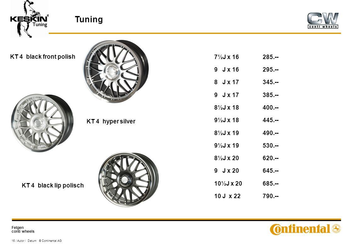 Felgen conti wheels 16 / Autor / Datum © Continental AG Tuning KT 4 black front polish KT 4 hyper silver KT 4 black lip polisch 7½J x 16285.-- 9 J x 16295.-- 8 J x 17345.-- 9 J x 17385.-- 8½J x 18400.-- 9½J x 18445.-- 8½J x 19490.-- 9½J x 19530.-- 8½J x 20620.-- 9 J x 20645.-- 10½J x 20685.-- 10 J x 22790.--