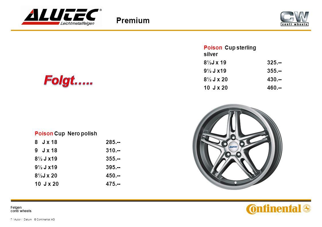 Felgen conti wheels Premium 7 / Autor / Datum © Continental AG Poison Cup Nero polish 8 J x 18285.-- 9 J x 18310.-- 8½ J x19355.-- 9½ J x19395.-- 8½J x 20450.-- 10 J x 20475.-- Poison Cup sterling silver 8½J x 19325.-- 9½ J x19355.-- 8½ J x 20430.-- 10 J x 20460.--