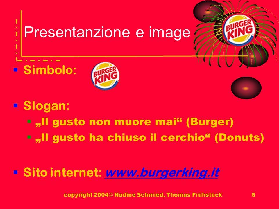 copyright 2004© Nadine Schmied, Thomas Frühstück6 Presentanzione e image Simbolo: Slogan: Il gusto non muore mai (Burger) Il gusto ha chiuso il cerchio (Donuts) Sito internet: www.burgerking.itwww.burgerking.it
