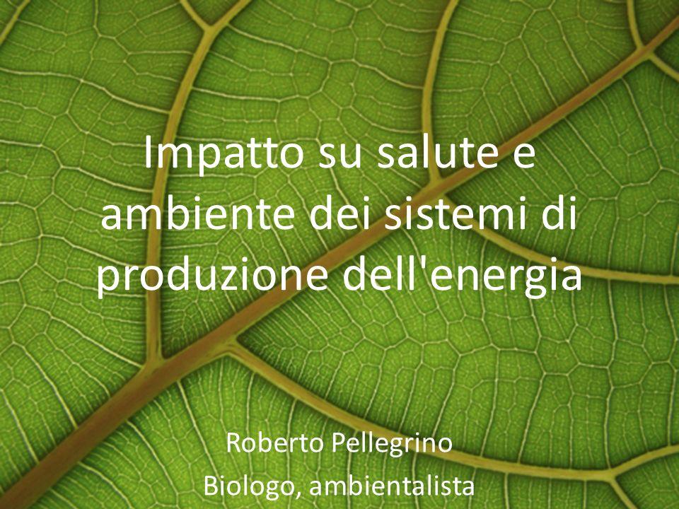 Impatto su salute e ambiente dei sistemi di produzione dell'energia Roberto Pellegrino Biologo, ambientalista