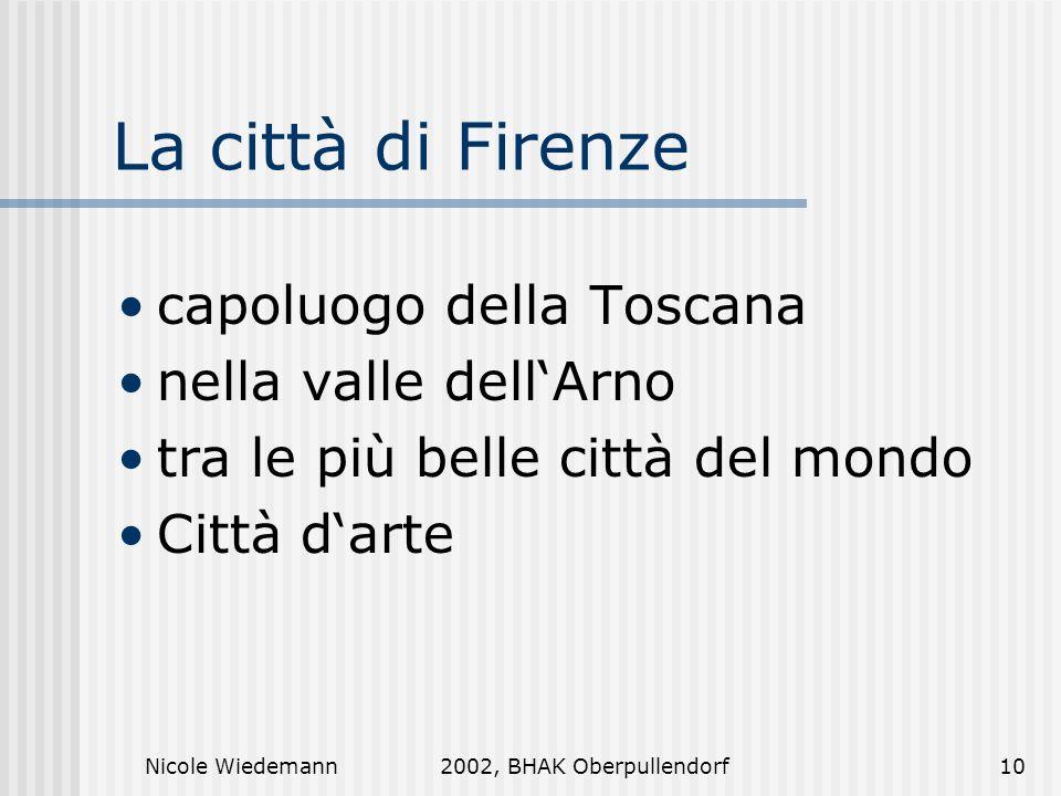 Nicole Wiedemann2002, BHAK Oberpullendorf10 La città di Firenze capoluogo della Toscana nella valle dellArno tra le più belle città del mondo Città da