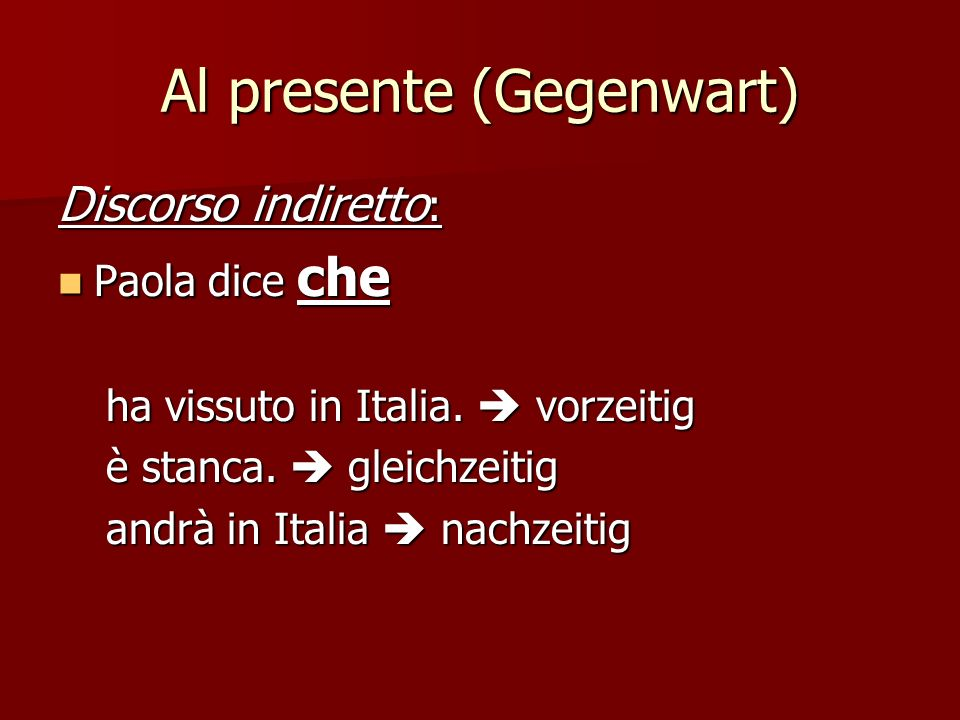 Al presente (Gegenwart) Frase principale: Presente Presente passato prossimo vorzeitig presente gleichzeitig futuro nachzeitig