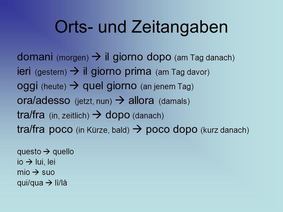 Orts- und Zeitangaben domani (morgen) il giorno dopo (am Tag danach) ieri (gestern) il giorno prima (am Tag davor) oggi (heute) quel giorno (an jenem