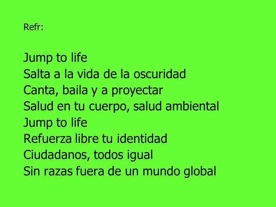 Refr: Jump to life Salta a la vida de la oscuridad Canta, baila y a proyectar Salud en tu cuerpo, salud ambiental Jump to life Refuerza libre tu identidad Ciudadanos, todos igual Sin razas fuera de un mundo global