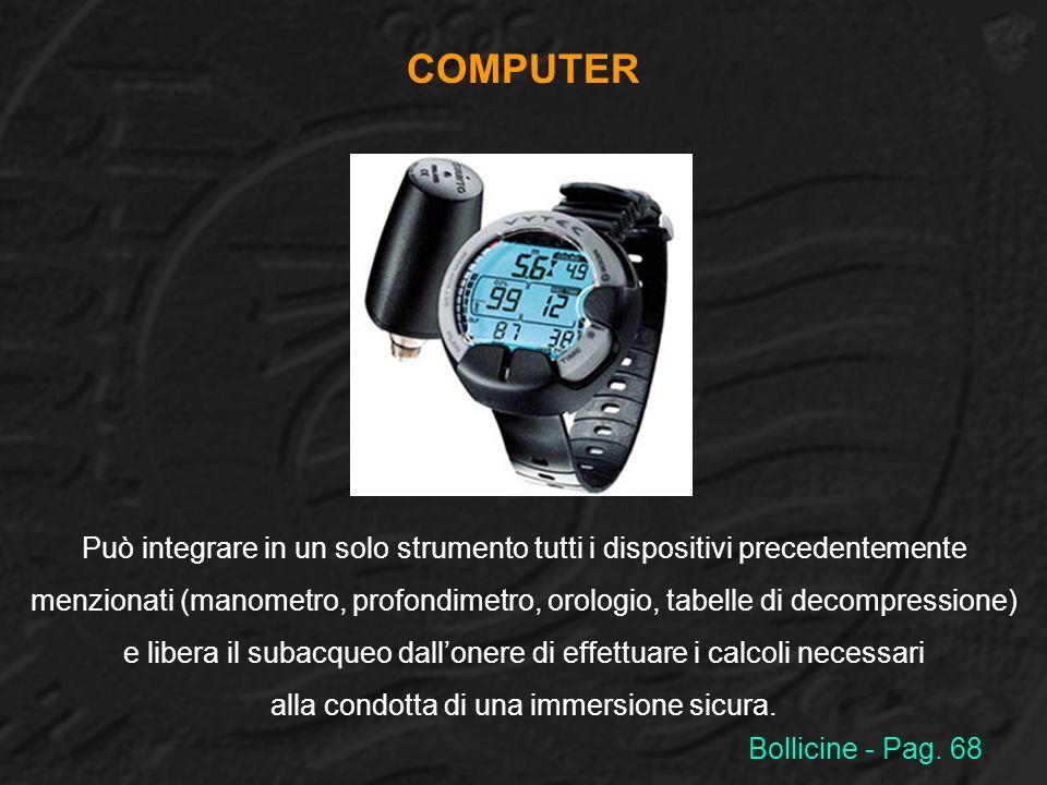 COMPUTER Può integrare in un solo strumento tutti i dispositivi precedentemente menzionati (manometro, profondimetro, orologio, tabelle di decompressi