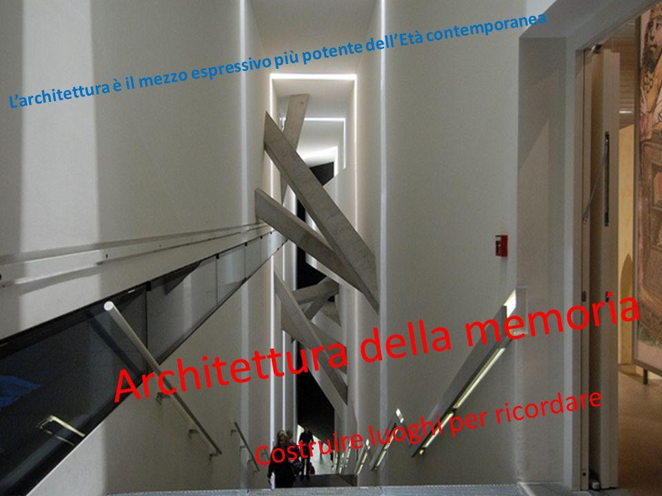Architettura della memoria Costruire luoghi per ricordare Larchitettura è il mezzo espressivo più potente dellEtà contemporanea