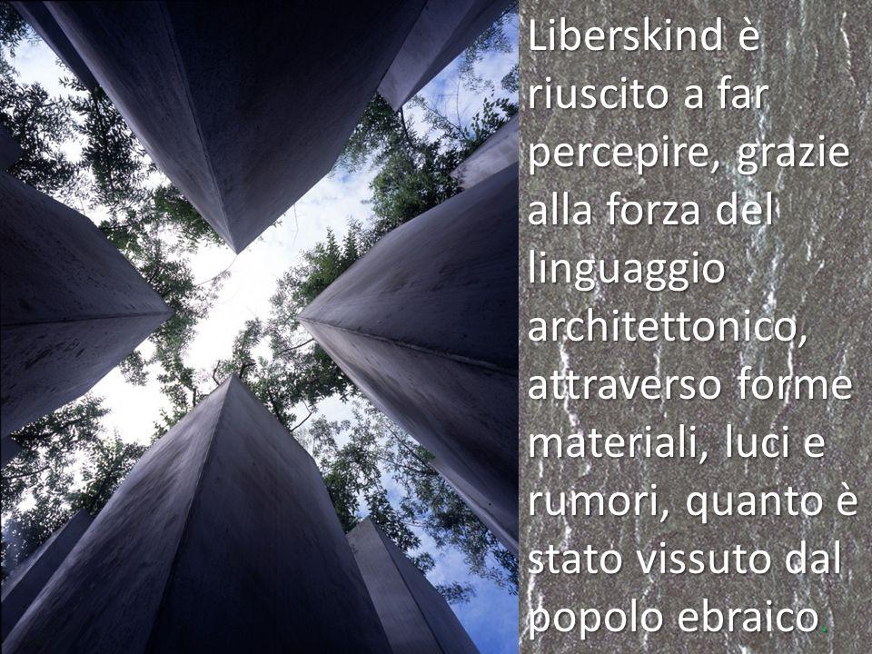 Liberskind è riuscito a far percepire, grazie alla forza del linguaggio architettonico, attraverso forme materiali, luci e rumori, quanto è stato viss