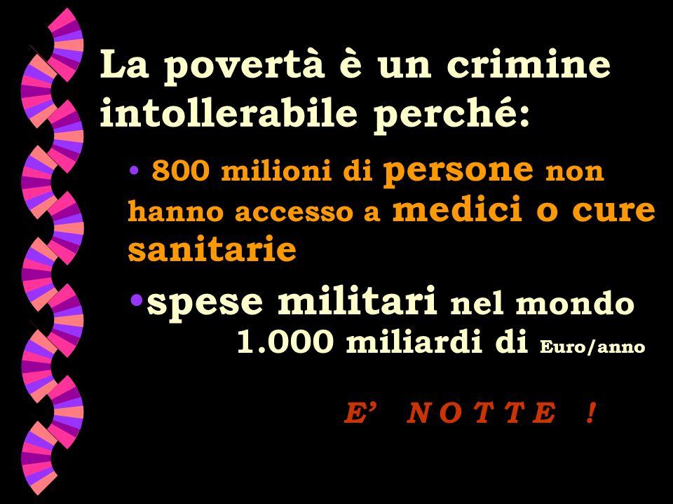 La povertà è un crimine intollerabile perché: 800 milioni di persone non hanno accesso a medici o cure sanitarie spese militari nel mondo 1.000 miliardi di Euro/anno E N O T T E !