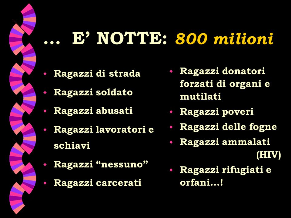 ...E NOTTE: 800 milioni w Ragazzi di strada w Ragazzi soldato w Ragazzi abusati w Ragazzi lavoratori e schiavi w Ragazzi nessuno w Ragazzi carcerati w Ragazzi donatori forzati di organi e mutilati w Ragazzi poveri w Ragazzi delle fogne w Ragazzi ammalati (HIV) w Ragazzi rifugiati e orfani…!