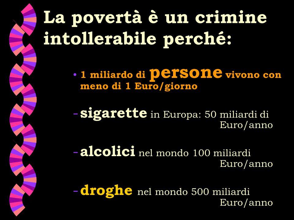 La povertà è un crimine intollerabile perché: 1 miliardo di persone vivono con meno di 1 Euro/giorno - sigarette in Europa: 50 miliardi di Euro/anno - alcolici nel mondo 100 miliardi Euro/anno - droghe nel mondo 500 miliardi Euro/anno