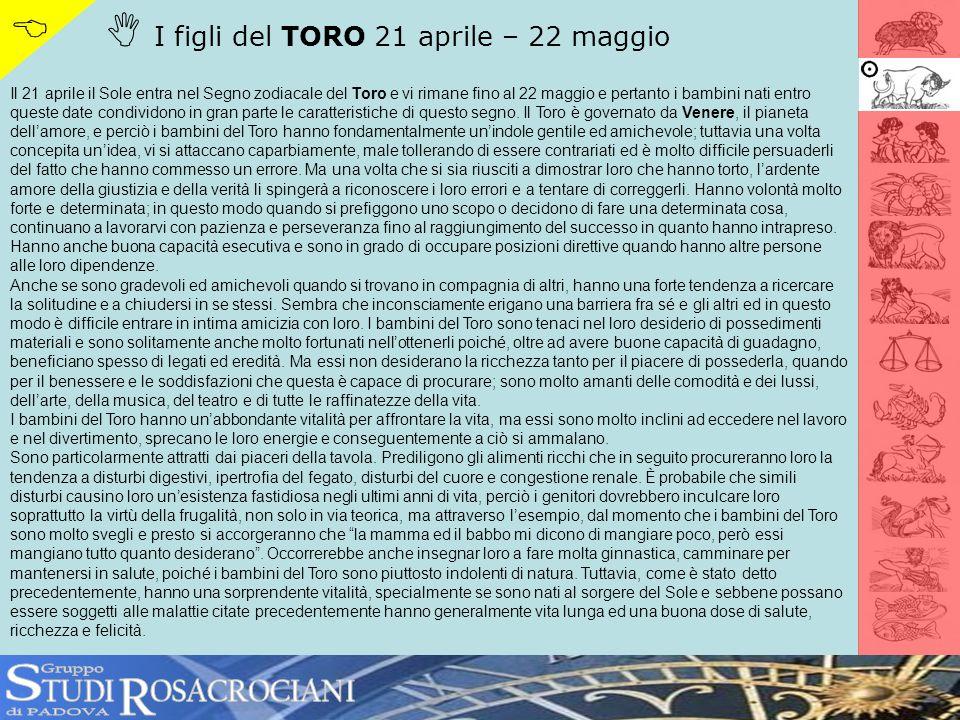 I figli del TORO 21 aprile – 22 maggio Il 21 aprile il Sole entra nel Segno zodiacale del Toro e vi rimane fino al 22 maggio e pertanto i bambini nati