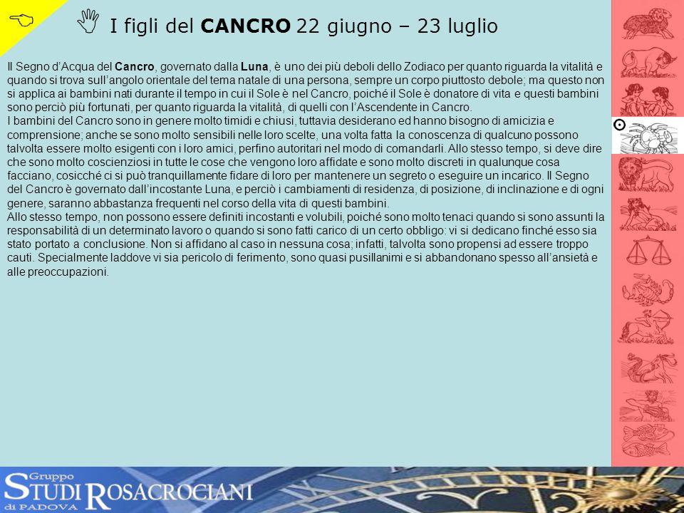 I figli del CANCRO 22 giugno – 23 luglio Il Segno dAcqua del Cancro, governato dalla Luna, è uno dei più deboli dello Zodiaco per quanto riguarda la v