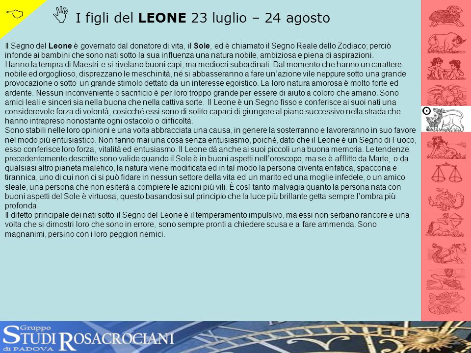 I figli del LEONE 23 luglio – 24 agosto Il Segno del Leone è governato dal donatore di vita, il Sole, ed è chiamato il Segno Reale dello Zodiaco; perc