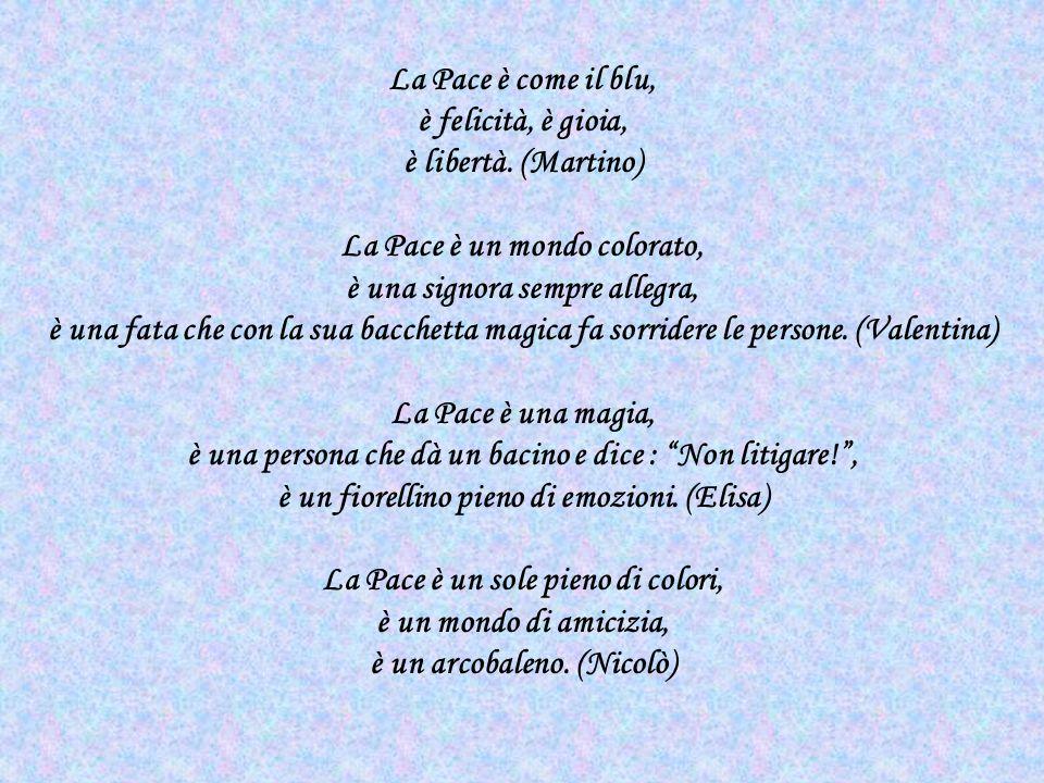 La Pace è un filo colorato che unisce il mondo, è una colomba bianca che porta parole di serenità, è due bambini che si abbracciano. (Benedetta) La Pa