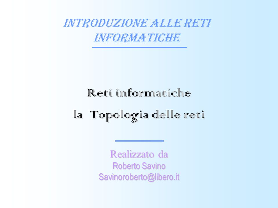Introduzione alle reti informatiche Realizzato da Roberto Savino Savinoroberto@libero.it Reti informatiche la Topologia delle reti