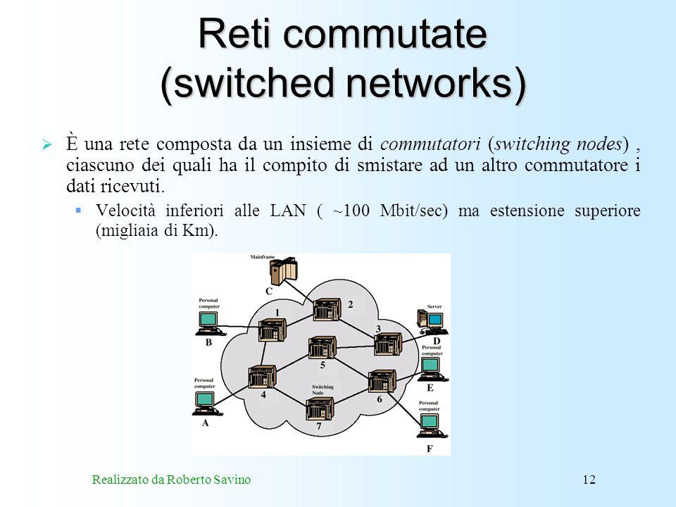 Realizzato da Roberto Savino12 Reti commutate (switched networks) È una rete composta da un insieme di commutatori (switching nodes), ciascuno dei quali ha il compito di smistare ad un altro commutatore i dati ricevuti.