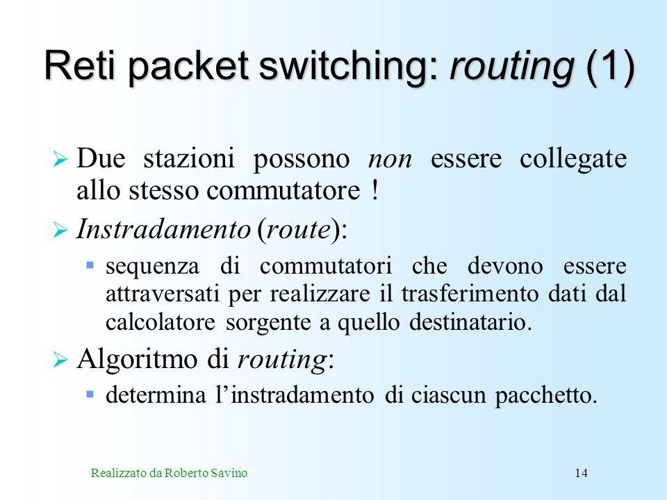 Realizzato da Roberto Savino14 Reti packet switching: routing (1) Due stazioni possono non essere collegate allo stesso commutatore .