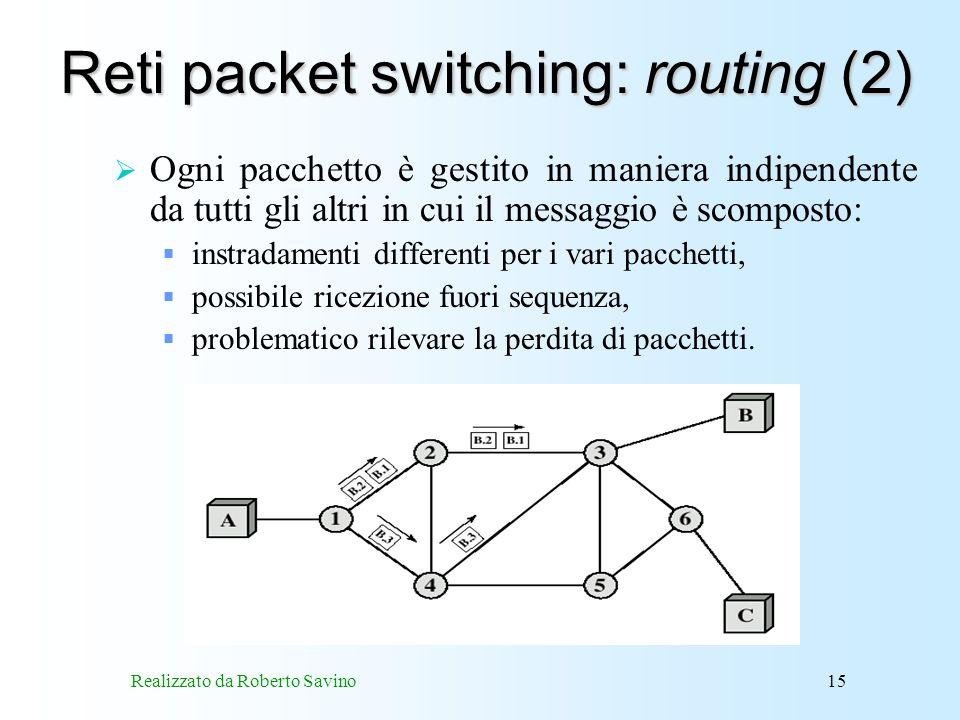 Realizzato da Roberto Savino15 Reti packet switching: routing (2) Ogni pacchetto è gestito in maniera indipendente da tutti gli altri in cui il messaggio è scomposto: instradamenti differenti per i vari pacchetti, possibile ricezione fuori sequenza, problematico rilevare la perdita di pacchetti.